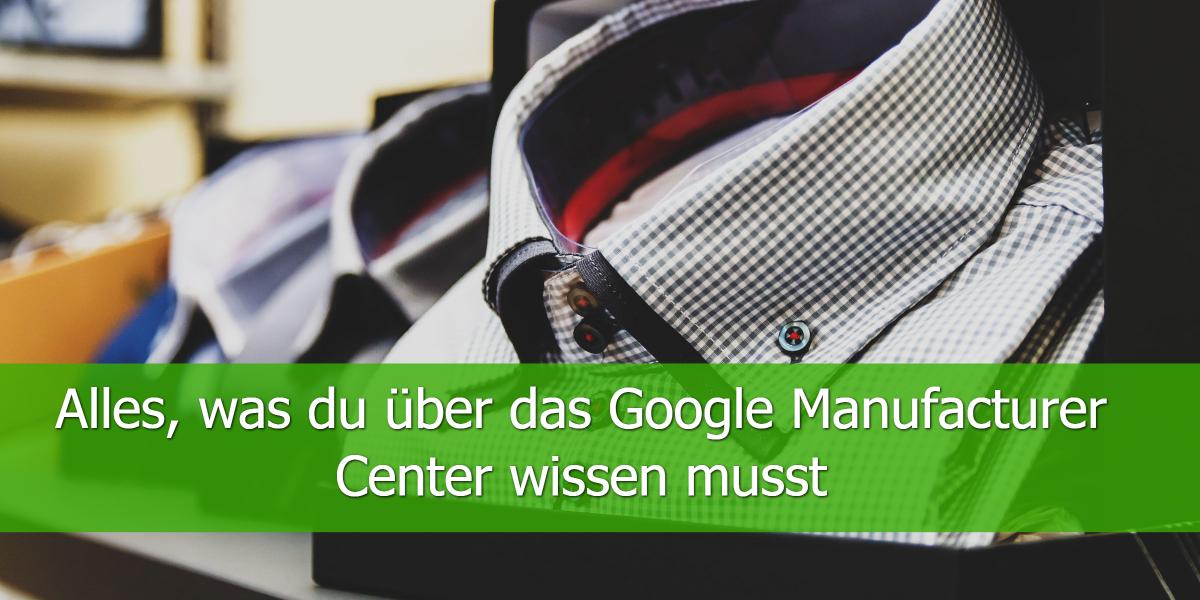Alles, was du über das Google Manufacturer Center wissen musst