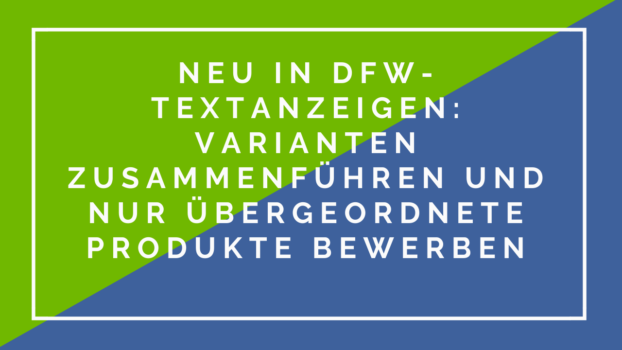 Neu in DFW-Textanzeigen: Varianten zusammenführen und nur übergeordnete Produkte bewerben