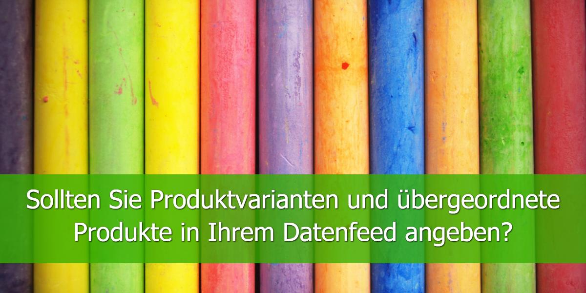 Sollten Sie Produktvarianten und übergeordnete Produkte in Ihrem Datenfeed angeben?